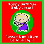 Happy Birthday Baby Jesus! Please Don't Burn Us In Hell!